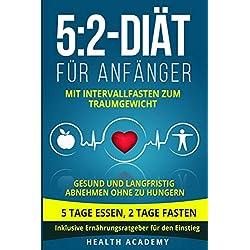 5:2-Diät für Anfänger: Mit Intervallfasten zum Traumgewicht. Gesund und langfristig abnehmen ohne zu hungern. 5 Tage essen, 2 Tage fasten. Inklusive Ernährungsratgeber für den Einstieg.