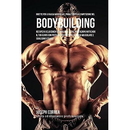 Ricette Per La Massa Muscolare, Prima E Dopo La Competizione Nel Bodybuilding: Recupera Velocemente E Migliora Le Tue Prestazioni Nutrendo Il Tuo ... La Massa Muscolare E Sciolgono I Grassi