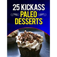 25 Kickass Paleo Desserts: Quick and Easy Low Carb, Low Fat, and Gluten-Free Dessert Recipes (English Edition)