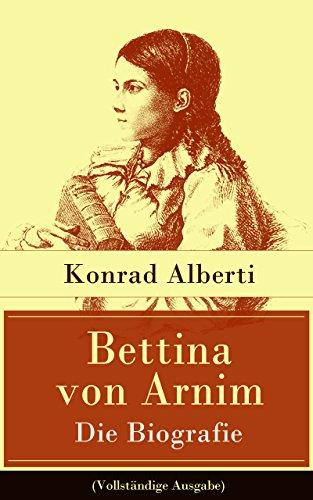 Bettina von Arnim - Die Biografie (Vollständige Ausgabe): Lebensgeschichte der bedeutenden Schriftstellerin der deutschen Romantik