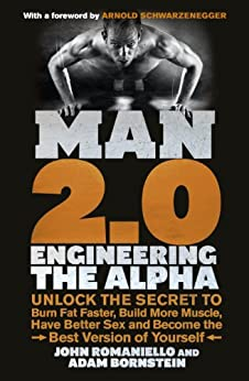Man 2.0: Engineering the Alpha: Unlock the Secret to Burn Fat Faster, Build More Muscle, Have Better Sex and Become the Best Version of Yourself by [Bornstein, Adam, Romaniello, John]