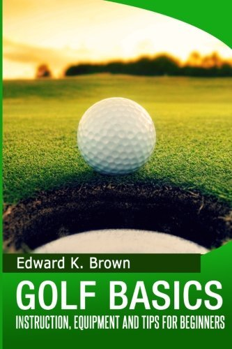 Golf Basics: Instruction, Equipment and Tips for Beginners by Edward K. Brown (2014-03-15)
