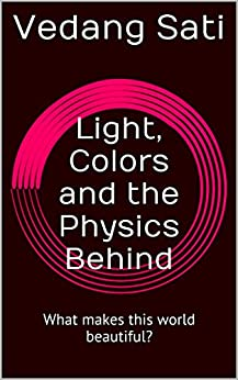 Light, Colors and the Physics Behind: What makes this world beautiful? (English Edition) par [Sati, Vedang]