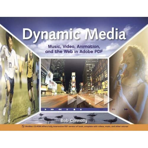 Dynamic Media: Music, Video, Animation, and the Web in Adobe PDF by Bob Connolly (2007-01-05)