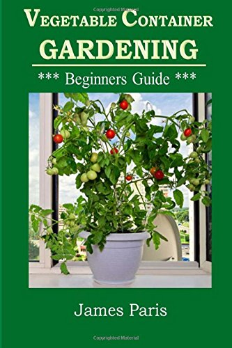 Vegetable Container Gardening - Beginners Guide: Top Tips and Ideas For Growing Vegetables in Containers and Planters: Volume 3 (Gardening Techniques)
