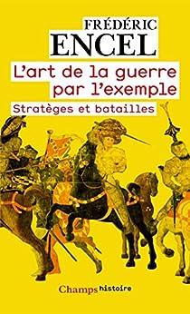 Lart de la guerre par lexemple: Stratèges et batailles (Champs Histoire t. 818)