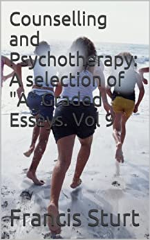 "Counselling and Psychotherapy: A selection of ""A"" Graded Essays. Vol 9 (Counselling and Psychotherapy: ""A"" graded essays) (English Edition) von [Sturt, Francis]"