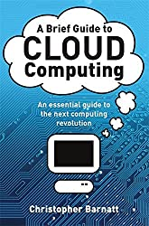 A Brief Guide to Cloud Computing: An Essential Guide to the Next Computing Revolution (Brief Histories) by Christopher Barnatt (2010-08-26)