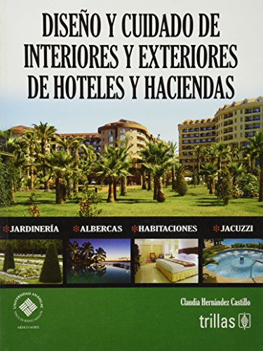 Diseno y cuidado de interiores y exteriores de hoteles y haciendas / Interior and Exterior Design and Care of Hotels and Estates por Claudia Hernandez Castillo