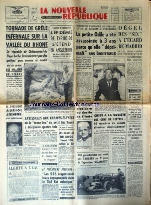 NOUVELLE REPUBLIQUE (LA) [No 5995] du 03/06/1964 - TORNADE DE GRELE INFERNALE SUR LA VALLEE DU RHONE - EPIDEMIE DE TYPHOIDE EN ANGLETERRE - PROCES DE L'HORREUR A VERSAILLES / LA PETITE ODILE A ETE ASSASSINEE A 3 ANS PARCE QU'ELLE DEPRIMAIT SES BOURREAUX - YVONNE VICTOR - M. SHASTRI PRESIDERA AU DESTINDE L'INDE - AURIOL A ETE OPERE - RATISSAGES AUX CHAMPS-ELYSEES OU LE TUEUR FOU DU PETIT LUC TARON A TELEPHONE 4 FOIS - LES REBELLES DU KIVOU TUENT 100 SOLDATS DE LEO - ANNE HURE PAYE AU MANS AVEC D par Collectif