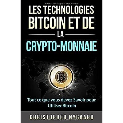 Les Technologies Bitcoin et de la Crypto-Monnaie: Tout ce que vous devez Savoir pour Utiliser Bitcoin