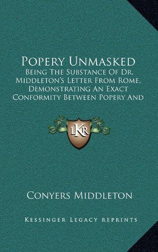 Popery Unmasked: Being the Substance of Dr. Middleton's Letter from Rome, Demonstrating an Exact Conformity Between Popery and Paganism (1744)