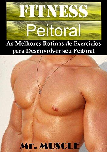 Fitness Peitoral: As Melhores Rotinas de Exercícios para Desenvolver seu Peitoral (Portuguese Edition) por Mr. Muscle