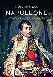 Napoleone. L'uomo, la sua vita, la sua storia