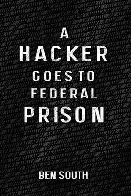[(A Hacker Goes to Federal Prison)] [By (author) Ben South] published on (November, 2013)