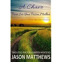A Chave Para Ser Uma Pessoa Melhor - Desenvolvimento Pessoal Para Uma Vida Feliz by Jason Matthews (2015-10-20)