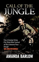 Call Of The Jungle: How a Camping-Hating City-Slicker Mum Survived an Ultra Endurance Race through the Amazon Jungle