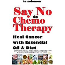 Say No To Chemotherapy-Heal Cancer with Essential Oil&Diet:Prostate,Breast Cancer,Lung,Pancreatic,Skin Cancer,Ovarian,Colon,Cervical ... Diabetes Cure (supercandidadiet.com series)