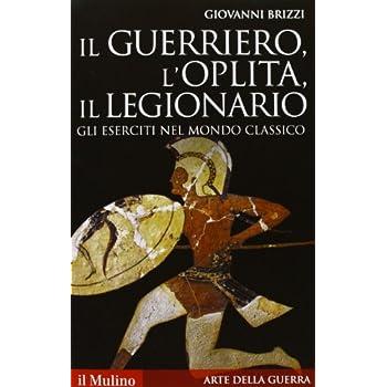 Il Guerriero, L'oplita, Il Legionario. Gli Eserciti Nel Mondo Classico