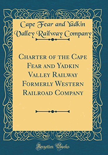 Charter of the Cape Fear and Yadkin Valley Railway Formerly Western  Railroad Company (Classic Reprint)