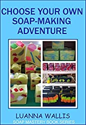 Choose Your Own Soap-Making Adventure: Everything you need to know to make your own soap (Soap Mastery Book 2)