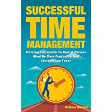 Successful Time Management: Develop Your Habits To Have A Clearer Mind Be More Producitve And Sharpen Your Focus (Success, Timemanagement, Mentor, Happy. organized, clear, Mind) (English Edition)