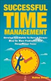 Successful Time Management: Develop Your Habits To Have A Clearer Mind Be More Producitve And Sharpen Your Focus (Succes