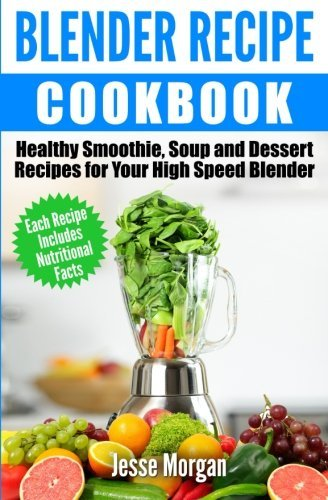 Blender Recipe Cookbook: Healthy Smoothie, Soup and Dessert Recipes for your HIgh Speed Blender by Jesse Morgan (2015-05-25)