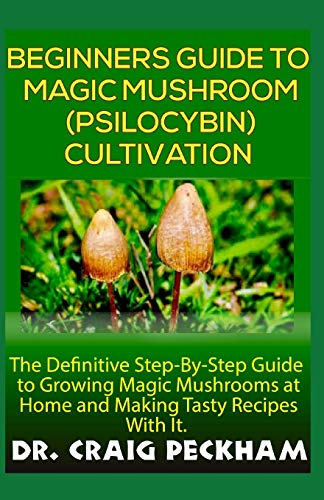 Beginners Guide To Magic Mushroom (Psilocybin) Cultivation.: The Definite Step-By-Step Guide To Growing Magic Mushrooms at Home and Making Tasty Recipes With it. (Mushroom Growing Magic)