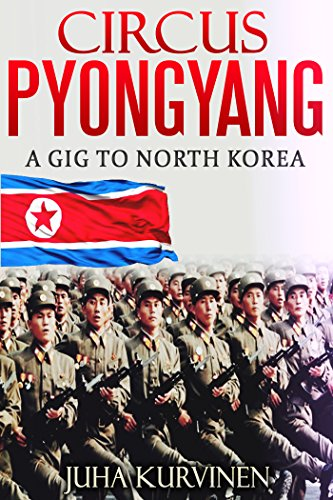 Circus Pyongyang: A gig to North Korea (Inside Kim's birthday party) (First Edition) (English Edition)