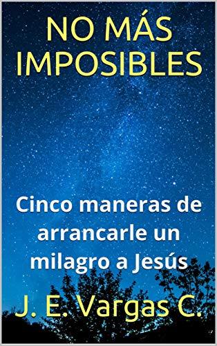 NO MÁS IMPOSIBLES: Cinco maneras de arrancarle un milagro a Jesús (Vida plena nº 1) por J. E. Vargas C.