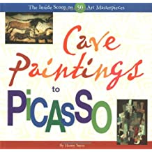 Cave Paintings to Picasso: The Inside Scoop on 50 Art Masterpieces: The Inside Scoop on 50 Famous Masterpieces