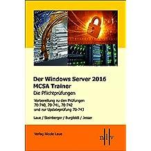Der Windows Server 2016 MCSA-Trainer, die Pflichtprüfungen: Vorbereitung zu den Prüfungen 70-740, 70-741, 70742 und zur Updateprüfung 70-743