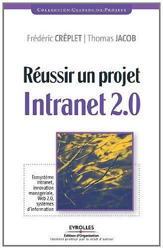 Réussir un projet Intranet 2.0 : Ecosystème Intranet, innovation managériale, Web 2.0, systèmes d'information par Frédéric Créplet