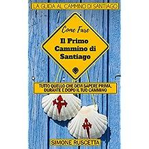 Come fare il Primo cammino di Santiago: Una guida completa, pratica, efficace ed aggiornata per organizzare il primo Cammino di Santiago di Compostela (Cammina Con Me Vol. 1)