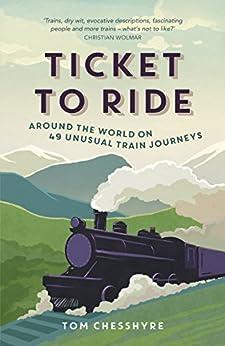 Ticket to Ride: Around the World on 49 Unusual Train Journeys by [Chesshyre, Tom]