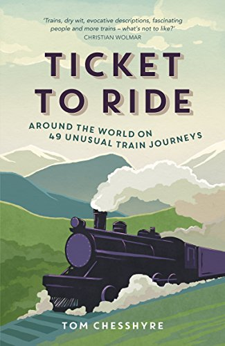 Ticket to ride around the world on 49 unusual train journeys ticket to ride around the world on 49 unusual train journeys by chesshyre fandeluxe PDF