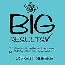 Big Results: The Steps to Getting the Results You Want, and Why Setting Goals Never Works (English Edition)