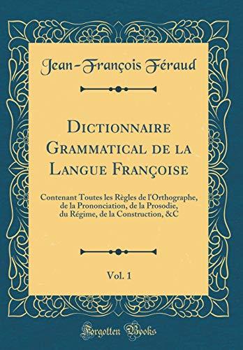 Dictionnaire Grammatical de la Langue Françoise, Vol. 1: Contenant Toutes Les Règles de l'Orthographe, de la Prononciation, de la Prosodie, Du Régime, de la Construction, &c (Classic Reprint)