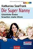 Die Super Nanny: Gl?ckliche Kinder brauchen starke Eltern