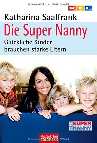 Die Super Nanny: Glückliche Kinder brauchen starke Eltern
