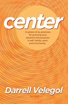 CENTER: A system of six practices for taking charge of your passions and purposes in self, family, work, and community. (English Edition) par [Velegol, Darrell]