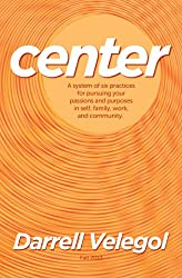 CENTER: A system of six practices for taking charge of your passions and purposes in self, family, work, and community. (English Edition)