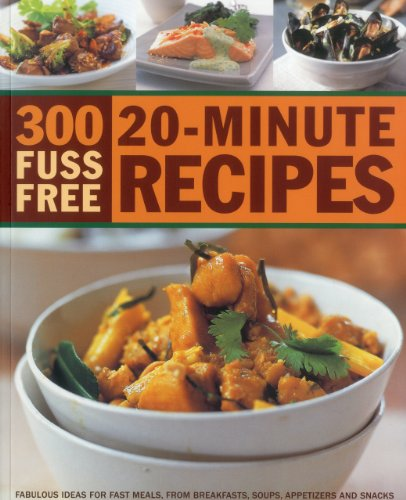 300 Fuss Free 20-minute Recipes: Fabulous Ideas for Fast Meals, from Breakfasts, Soups, Appetizers and Snacks to Main Courses, Side Dishes and Desserts, in 300 Photographs