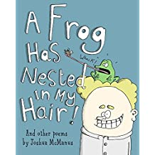 Children's books: A Frog Has Nested In My Hair! And other poems by Joshua McManus: A children's picture book of children's poems, humorous children's poetry ... readers! (Weird and Wonderful poems 2)