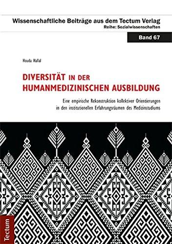 Diversität in der humanmedizinischen Ausbildung: Eine empirische Rekonstruktion kollektiver Orientierungen in den institutionellen Erfahrungsräumen ... aus dem Tectum-Verlag / Sozialwissenschaften)