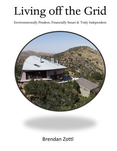 Living off the Grid: Environmentally Prudent, Financially Smart & Truly Independent by Brendan Zottl (2013-10-24)