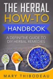The Herbal How-To Handbook: A Definitive Guide To DIY Herbal Remedies