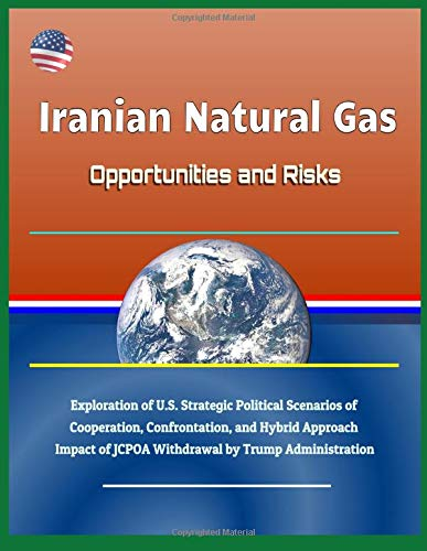 Iranian Natural Gas: Opportunities and Risks - Exploration of U.S. Strategic Political Scenarios of Cooperation, Confrontation, and Hybrid Approach, Impact of JCPOA Withdrawal by Trump Administration por U.S. Government