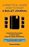 #6: Bullet Journal: A Practical Guide How To Start A Bullet Journal. Inspirational Examples, Creative Ideas, Easy-To-Follow Illustrations (Control Your Life, Reach Your Goals, Develop Powerful Habits)